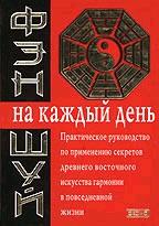 Фэн-шуй на каждый день. Практическое руководство по применению секретов древнего восточного искусства гармонии в повседневной жизни