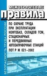 Межотраслевые правила по охране труда при эксплуатации нефтебаз, складов ГСМ, стационарных и передвижных автозаправочных станций. ПОТ РМ-021-2002