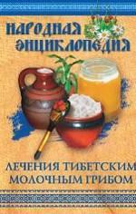 Народная энциклопедия лечения тибетским молочным грибом