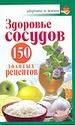 Здоровье сосудов. 150 золотых рецептов
