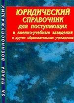 Юридический справочник для поступающих в военно-учебные заведения и другие образовательные учрежден