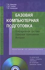 Базовая компьютерная подготовка. Операционная система, офисные приложения, Интернет (+ CD-ROM)