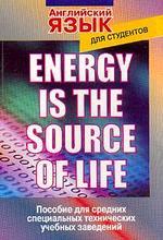 Energy is the source of life: Пособие по английскому языку для студентов техникумов, колледжей