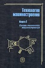 Технология машиностроения. Книга 1. Основы технологии машиностроения