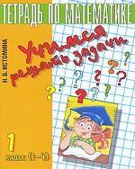 Учимся решать задачи. Тетрадь по математике. 1 класс