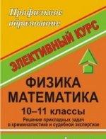 Физика. Математика. Решение прикладных задач в криминальной и судебной экспертизе. 10-11 класс