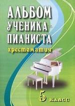 Альбом ученика-пианиста. 5 класс. Учебно-методическое пособие. 5-е издание