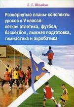 Развернутые планы-конспекты уроков в V классе: легкая атлетика, футбол, баскетбол, лыжная подготовка, гимнастика и акробатика