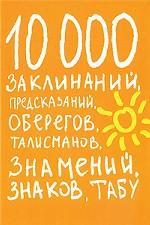 10000 заклинаний, предсказаний, оберегов, талисманов, знамений, знаков, табу