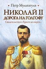 Николай II. Дорога на Голгофу. Свидетельствуя о Христе до смерти