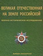 Великая Отечественная на земле Российской. Военно-историческое исследование