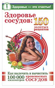 Здоровье сосудов: 150 золотых рецептов