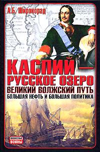 Каспий – русское озеро. Великий волжский путь. Большая нефть и большая политика