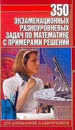 350 экзаменационных разноуровневых задач по математике с примерами решений