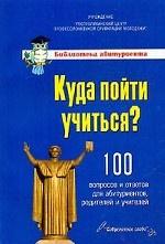Куда пойти учиться? 100 вопросов и ответов для абитуриентов, родителей и учителей