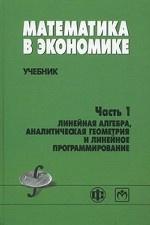 Математика в экономике. Учебник. Часть 1: Линейная алгебра, аналитическая геометрия и линейное программирование. Гриф МО РФ