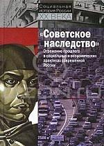 """""""Советское наследство"""". Отражение прошлого в социальных и экономических практиках современной России"""