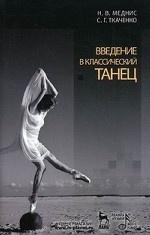 Нина Меднис,Сергей Ткаченко. Введение в классический танец. 5-е изд., стер