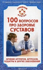 100 вопросов про здоровье суставов. Лечение артритов, артрозов и других заболеваний