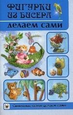 Фигурки из бисера делаем сами , автор Шнуровозова Т.В. , издатель Владис.
