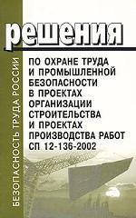 Решения по охране труда и промышленной безопасности в проектах организации строительства. СП 12-136-2002