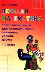 Веселая математика. 1500 головоломок для математических олимпиад, уроков, досуга. 1-7 классы