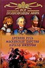 Все полководцы мира. Древняя Русь. Московское царство. Начало империи