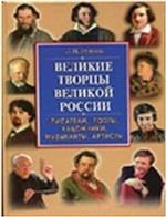 Великие творцы великой России. Писатели, поэты, художники, музыканты, артисты