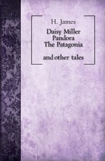 Daisy Miller. Pandora. The Patagonia, and other tales