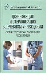 Дезинфекция и стерилизация в лечебном учреждении: сборник документов, комментарии, рекомендации