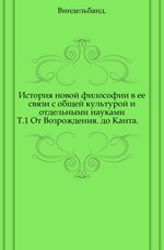 История новой философии в ее связи с общей культурой и отдельными науками.. Т.1 От Возрождения до Канта.