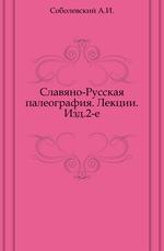 Славяно-Русская палеография.. Лекции. Изд.2-е.