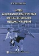 Футбол как социально-педагогическая система: методология, методика, управление