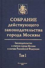 Собрание действующего законодательства города Москвы: Законодательство о статусе города Москвы в составе Российской Федерации. Том 1