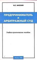 Предприниматель и Арбитражный суд. Учебно-практическое пособие
