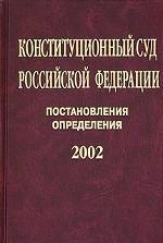 Конституционный Суд РФ. Постановления. Определения, 2002