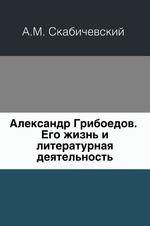 Александр Грибоедов. Его жизнь и литературная деятельность