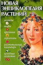 Новая энциклопедия растений. Мифы, целебные свойства, гороскопы, растительный календарь