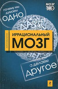 Иррациональный мозг. Почему мы думаем одно, а делаем - другое