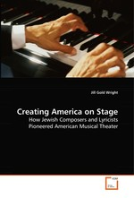 Creating America on Stage. How Jewish Composers and Lyricists Pioneered American Musical Theater