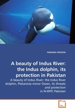 A beauty of Indus River: the Indus dolphin, its protection in Pakistan. A beauty of Indus River: the Indus River dolphin, Platanista minor Owen, its threats and protection in N-WFP, Pakistan