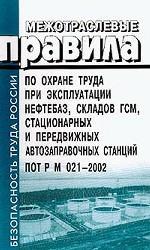 Межотраслевые правила по охране труда при эксплуатации нефтебаз, складов ГСМ, стационарных и передвижных автозаправочных станций. ПОТ РМ 021-2002