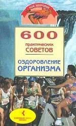600 практических советов. Оздоровление организма