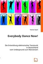 Everybody Dance Now!. Die Entwicklung elektronischer Tanzmusik in Deutschland vom Underground zum Mainstream