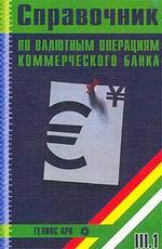 Справочник по валютным операциям коммерческого банка. В 2-х частях. Часть 1