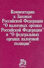 """Комментарий к Законам РФ """"О налоговых органах РФ"""" и """"О федеральных органах налоговой полиции"""""""