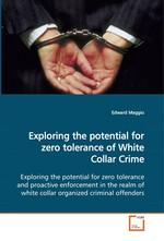 Exploring the potential for zero tolerance of White Collar Crime. Exploring the potential for zero tolerance and proactive enforcement in the realm of white collar organized criminal offenders