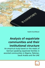 Analysis of expatriate communities and their institutional structure. An empirical study based on the needs of German-speaking expatriate families in assorted communities in Nigeria, Pakistan, Saudi Arabia and the UAE