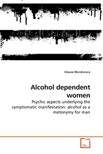 Alcohol dependent women. Psychic aspects underlying the symptomatic manifestation: alcohol as a metonymy for man