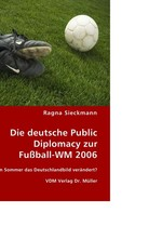 Die deutsche Public Diplomacy zur Fussball-WM 2006. Hat ein Sommer das Deutschlandbild veraendert?
